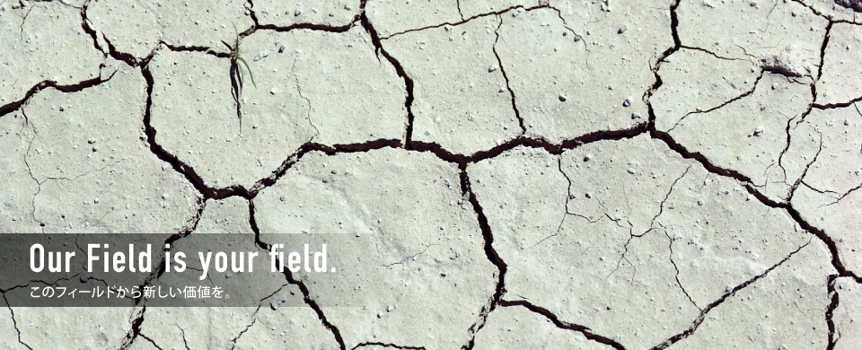 Our Field is your field. このフィールドから新しい価値を。